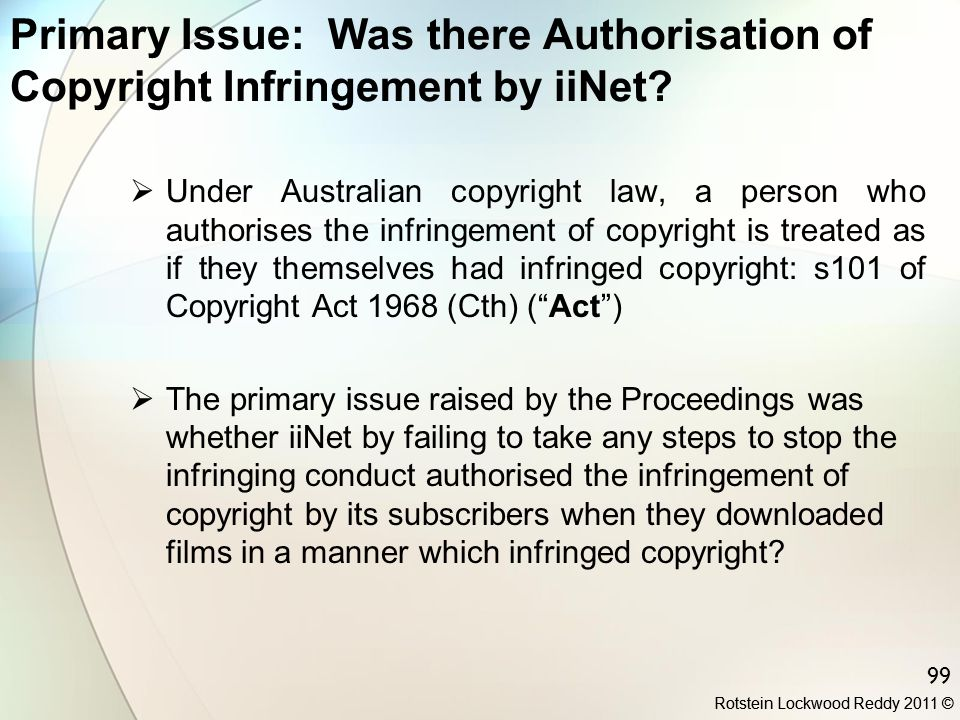 Rotstein Lockwood Reddy 2011 © 99 Primary Issue: Was there Authorisation of Copyright Infringement by iiNet?  Under Australian copyright law, a perso