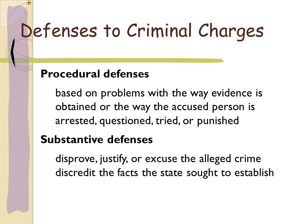 Defenses to Criminal Charges Procedural defenses b ased on problems with the way evidence is obtained or the way the accused person is a rrested, questioned, tried, or punished Substantive defenses d isprove, justify, or excuse the alleged crime d iscredit the facts the state sought to establish Procedural defenses based on problems with the way evidence is obtained or the way the accused person is arrested, questioned, tried, or punished Substantive defenses disprove, justify, or excuse the alleged crime discredit the facts the state sought to establish