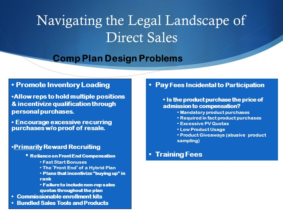 Navigating the Legal Landscape of Direct Sales Comp Plan Design Problems Promote Inventory Loading Allow reps to hold multiple positions & incentivize