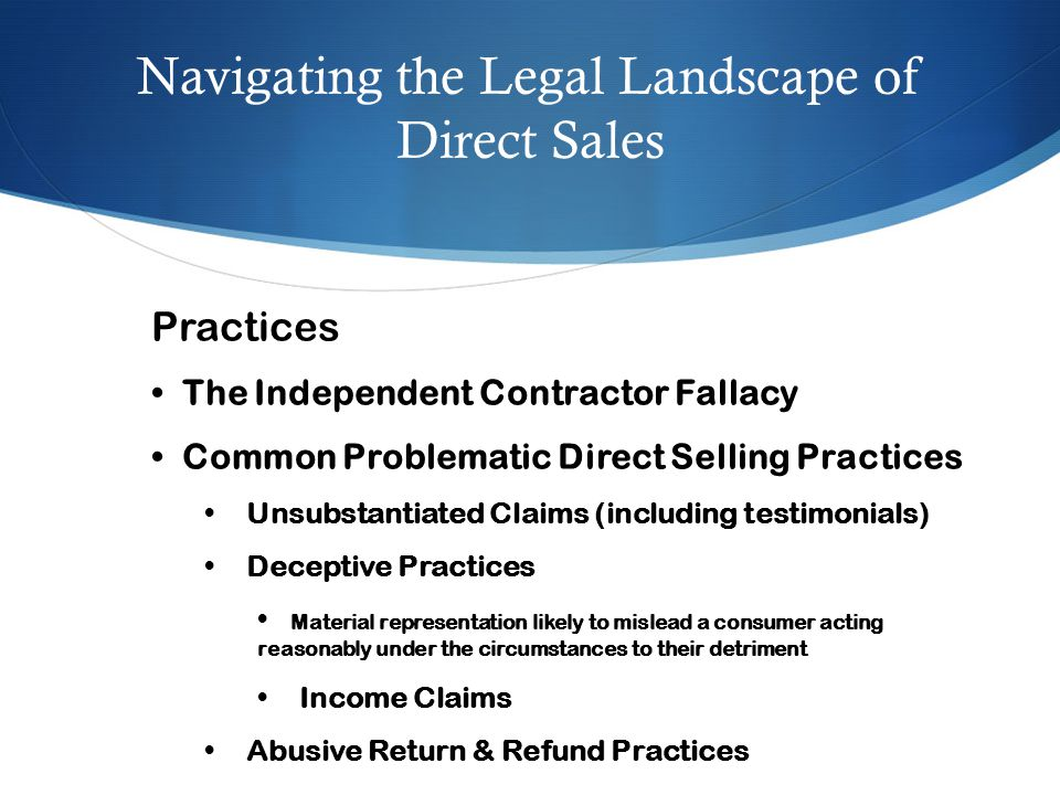 Navigating the Legal Landscape of Direct Sales Practices The Independent Contractor Fallacy Common Problematic Direct Selling Practices Unsubstantiate