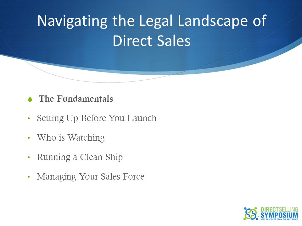 Navigating the Legal Landscape of Direct Sales  The Fundamentals Setting Up Before You Launch Who is Watching Running a Clean Ship Managing Your Sale