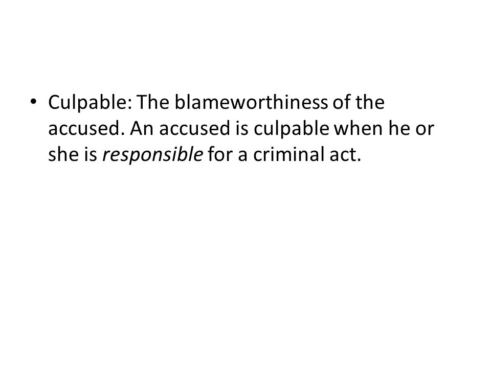 Culpable: The blameworthiness of the accused. An accused is culpable when he or she is responsible for a criminal act.