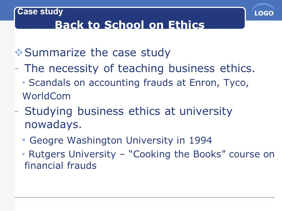 LOGO Case study Back to School on Ethics  Summarize the case study -The necessity of teaching business ethics.