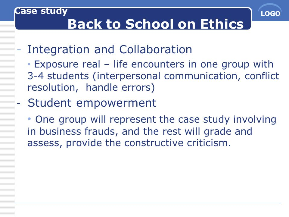 LOGO Case study Back to School on Ethics -Integration and Collaboration Exposure real – life encounters in one group with 3-4 students (interpersonal communication, conflict resolution, handle errors) - Student empowerment One group will represent the case study involving in business frauds, and the rest will grade and assess, provide the constructive criticism.
