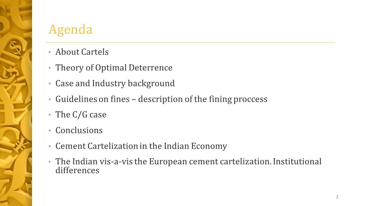 Agenda About Cartels Theory of Optimal Deterrence Case and Industry background Guidelines on fines – description of the fining proccess The C/G case Conclusions Cement Cartelization in the Indian Economy The Indian vis-a-vis the European cement cartelization.
