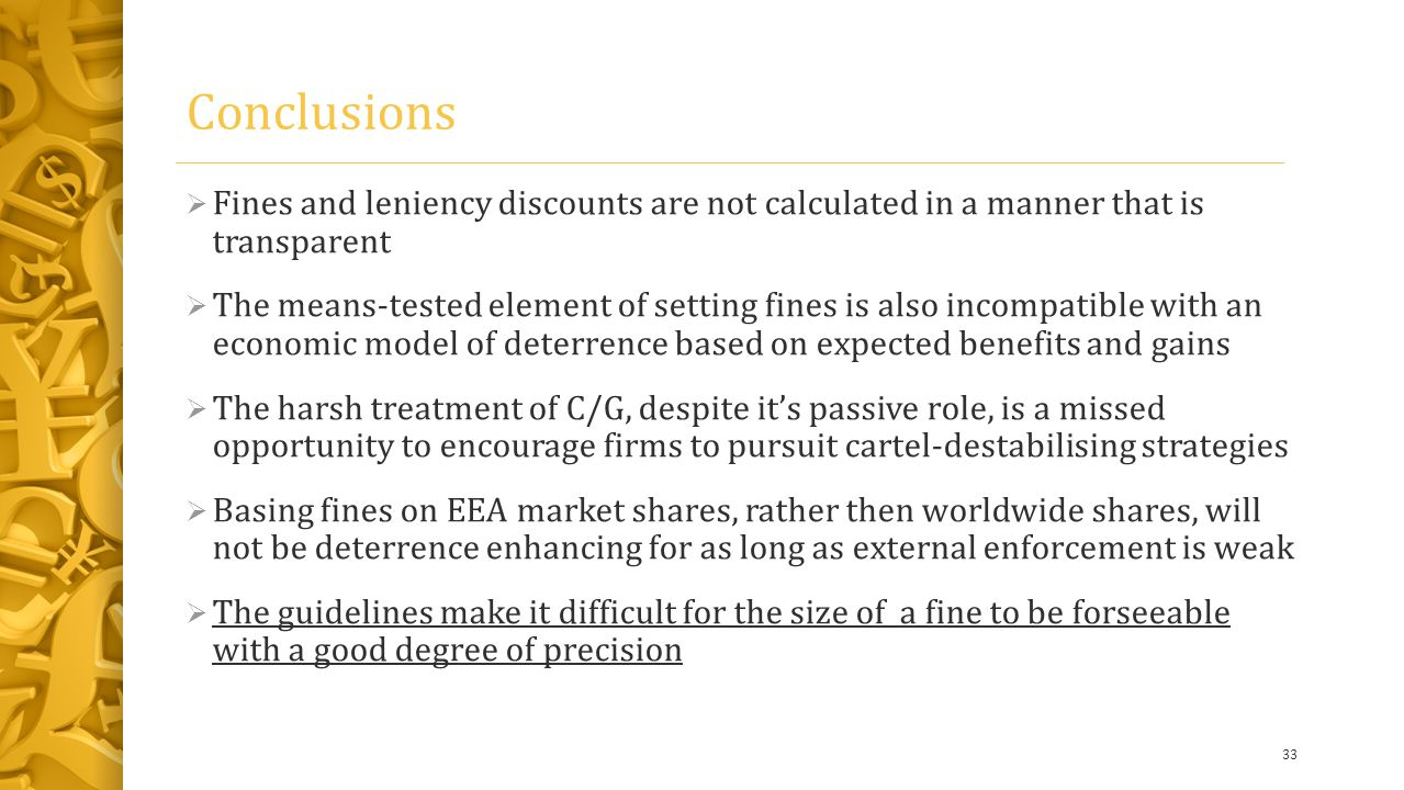 Conclusions  Fines and leniency discounts are not calculated in a manner that is transparent  The means-tested element of setting fines is also incompatible with an economic model of deterrence based on expected benefits and gains  The harsh treatment of C/G, despite it's passive role, is a missed opportunity to encourage firms to pursuit cartel-destabilising strategies  Basing fines on EEA market shares, rather then worldwide shares, will not be deterrence enhancing for as long as external enforcement is weak  The guidelines make it difficult for the size of a fine to be forseeable with a good degree of precision 33