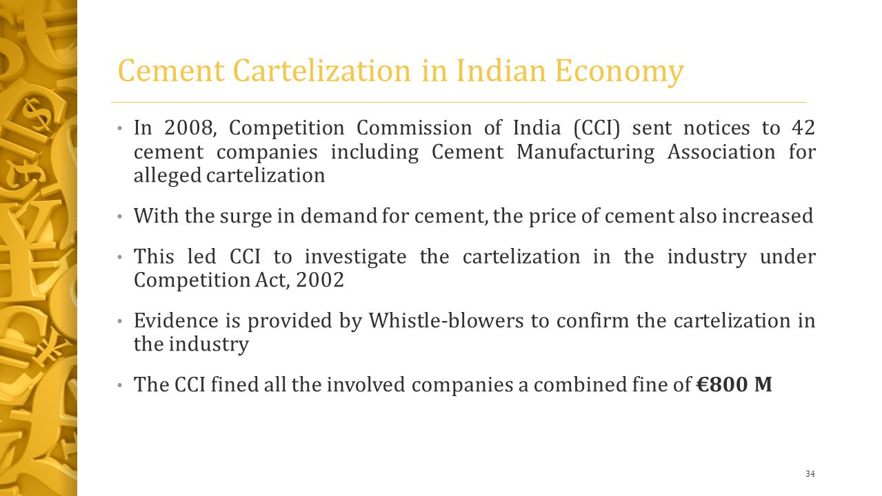 Cement Cartelization in Indian Economy In 2008, Competition Commission of India (CCI) sent notices to 42 cement companies including Cement Manufacturing Association for alleged cartelization With the surge in demand for cement, the price of cement also increased This led CCI to investigate the cartelization in the industry under Competition Act, 2002 Evidence is provided by Whistle-blowers to confirm the cartelization in the industry The CCI fined all the involved companies a combined fine of €800 M 34