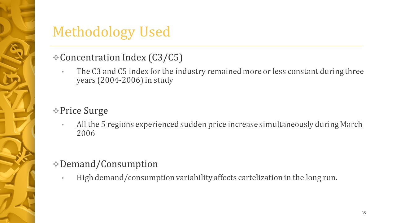 Methodology Used  Concentration Index (C3/C5) The C3 and C5 index for the industry remained more or less constant during three years (2004-2006) in study  Price Surge All the 5 regions experienced sudden price increase simultaneously during March 2006  Demand/Consumption High demand/consumption variability affects cartelization in the long run.