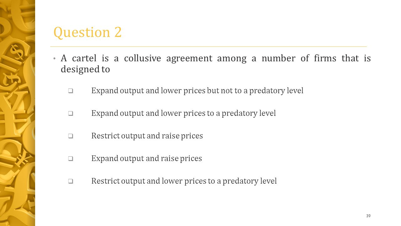 Question 2 A cartel is a collusive agreement among a number of firms that is designed to  Expand output and lower prices but not to a predatory level  Expand output and lower prices to a predatory level  Restrict output and raise prices  Expand output and raise prices  Restrict output and lower prices to a predatory level 39