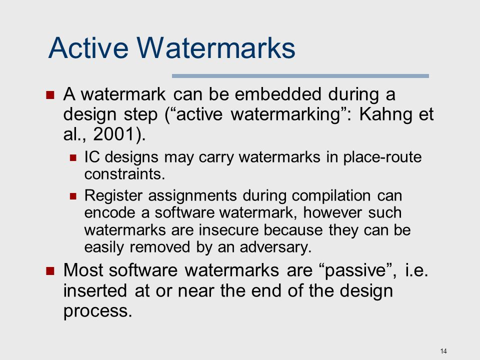 14 Active Watermarks A watermark can be embedded during a design step ( active watermarking : Kahng et al., 2001).
