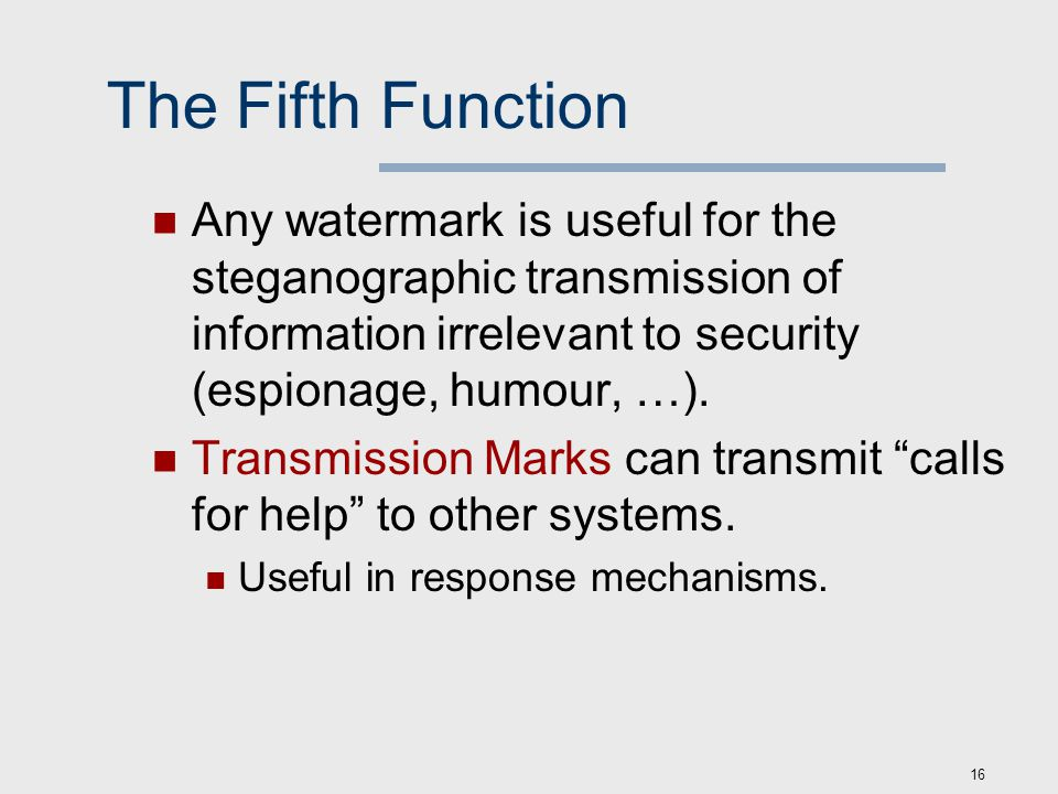 16 The Fifth Function Any watermark is useful for the steganographic transmission of information irrelevant to security (espionage, humour, …).