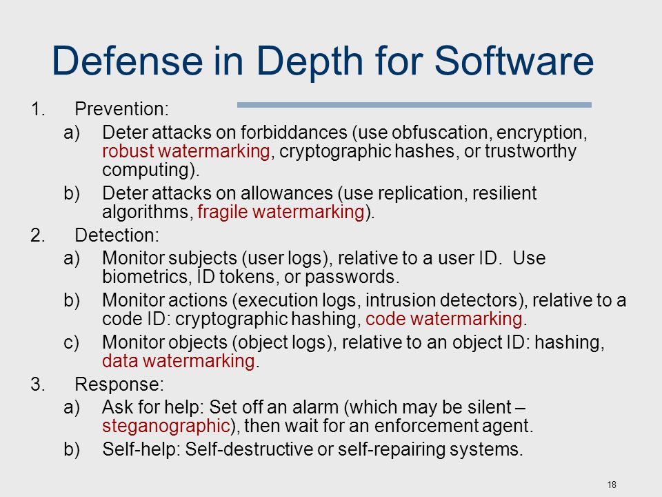 18 Defense in Depth for Software 1.Prevention: a)Deter attacks on forbiddances (use obfuscation, encryption, robust watermarking, cryptographic hashes, or trustworthy computing).