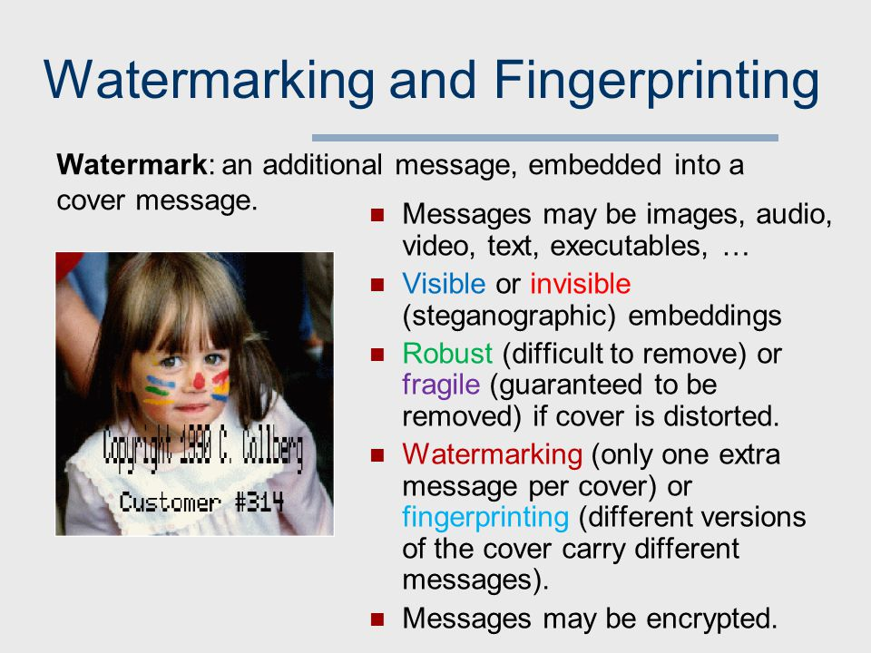 Watermarking and Fingerprinting Messages may be images, audio, video, text, executables, … Visible or invisible (steganographic) embeddings Robust (difficult to remove) or fragile (guaranteed to be removed) if cover is distorted.