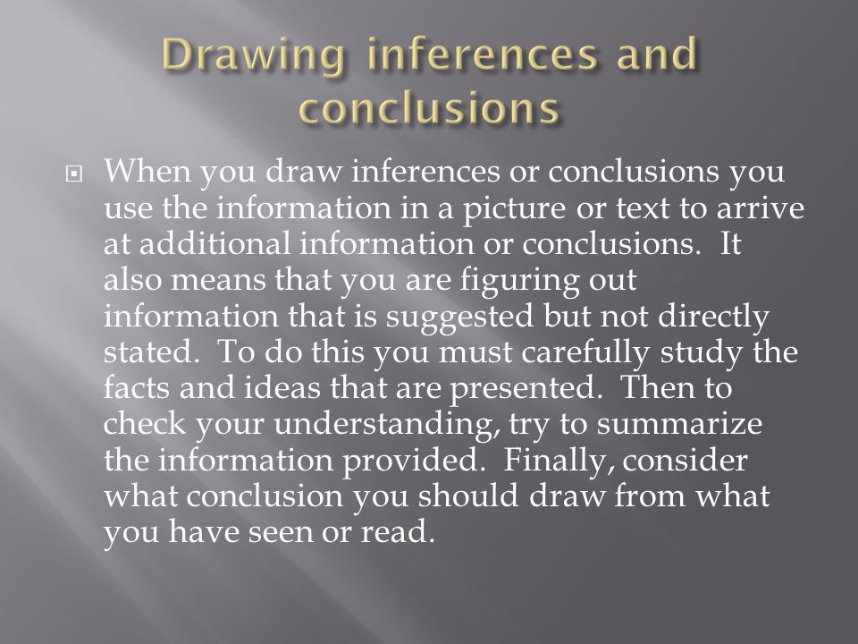  When you draw inferences or conclusions you use the information in a picture or text to arrive at additional information or conclusions. It also mea