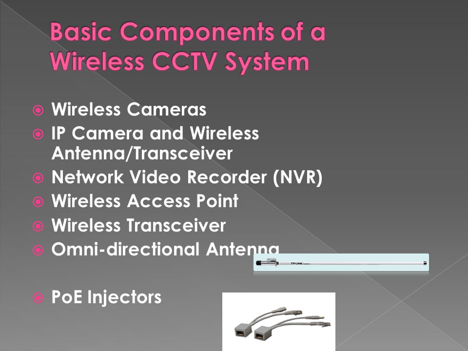  Wireless Cameras  IP Camera and Wireless Antenna/Transceiver  Network Video Recorder (NVR)  Wireless Access Point  Wireless Transceiver  Omni-directional Antenna  PoE Injectors
