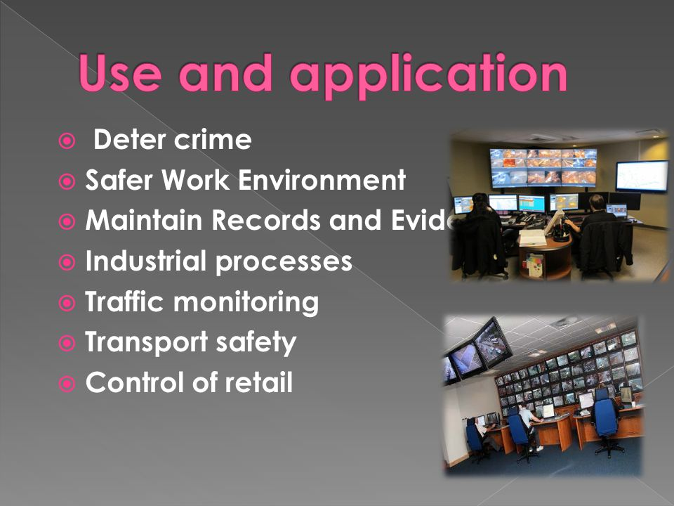  Deter crime  Safer Work Environment  Maintain Records and Evidence  Industrial processes  Traffic monitoring  Transport safety  Control of retail