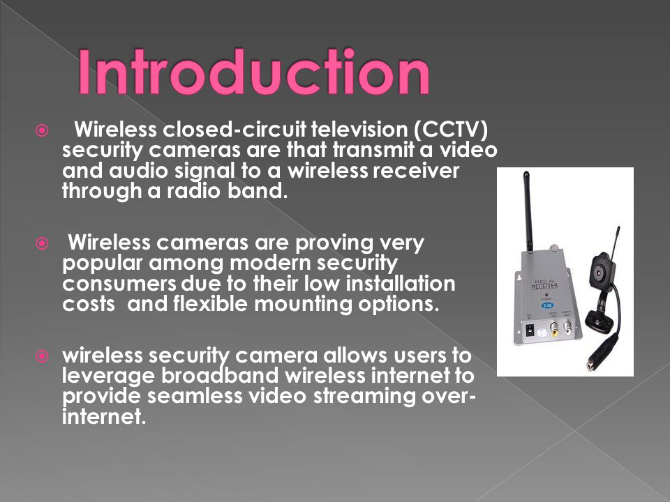  Wireless closed-circuit television (CCTV) security cameras are that transmit a video and audio signal to a wireless receiver through a radio band.