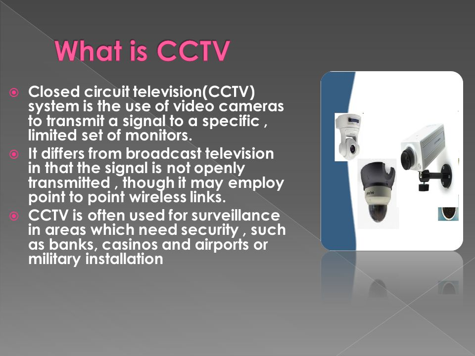  Closed circuit television(CCTV) system is the use of video cameras to transmit a signal to a specific, limited set of monitors.
