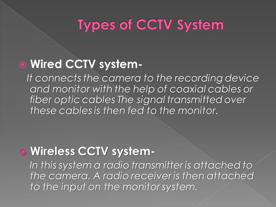  Wired CCTV system- It connects the camera to the recording device and monitor with the help of coaxial cables or fiber optic cables The signal transmitted over these cables is then fed to the monitor.