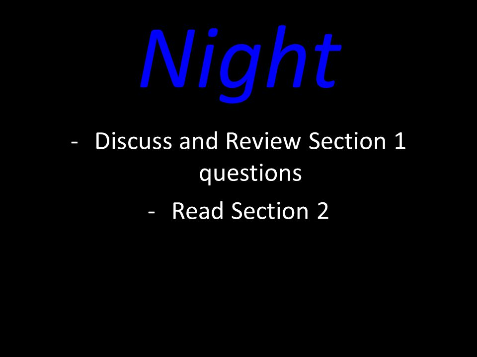 Night -Discuss and Review Section 1 questions -Read Section 2