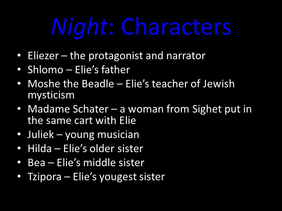 Night: Characters Eliezer – the protagonist and narrator Shlomo – Elie's father Moshe the Beadle – Elie's teacher of Jewish mysticism Madame Schater – a woman from Sighet put in the same cart with Elie Juliek – young musician Hilda – Elie's older sister Bea – Elie's middle sister Tzipora – Elie's yougest sister