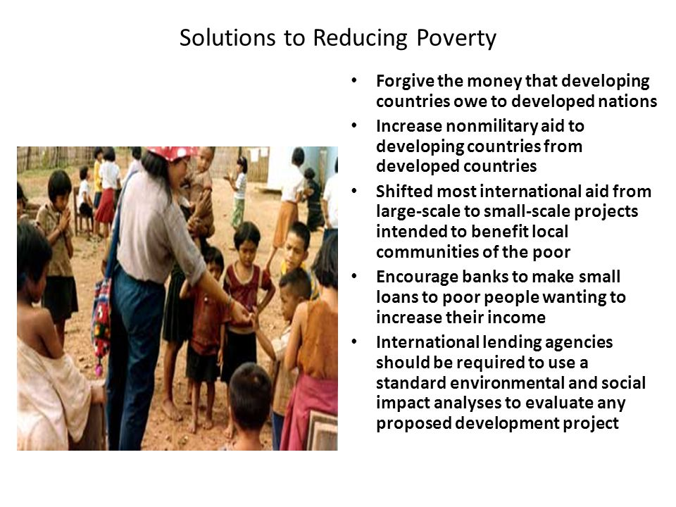 Solutions to Reducing Poverty Forgive the money that developing countries owe to developed nations Increase nonmilitary aid to developing countries fr