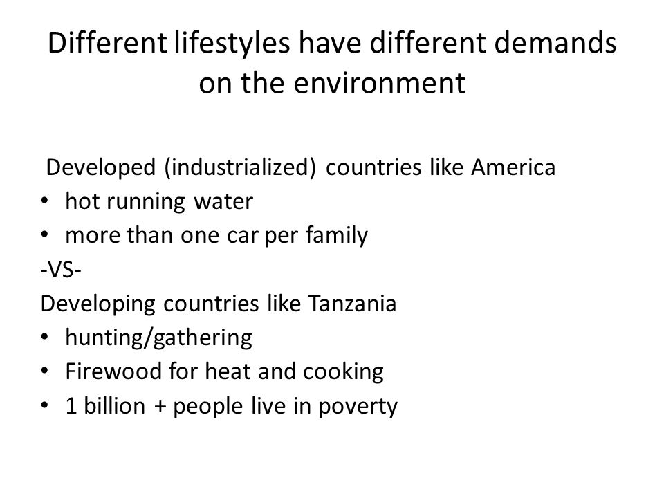 Different lifestyles have different demands on the environment Developed (industrialized) countries like America hot running water more than one car p