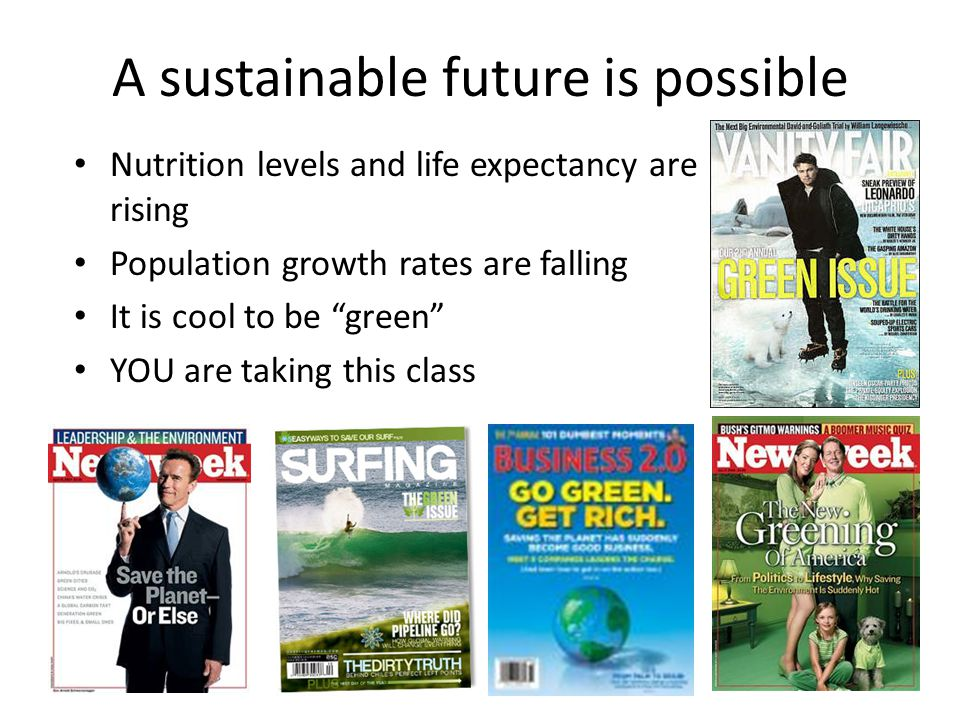 """A sustainable future is possible Nutrition levels and life expectancy are rising Population growth rates are falling It is cool to be """"green"""" YOU are"""