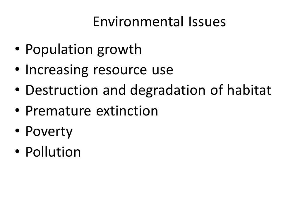 Environmental Issues Population growth Increasing resource use Destruction and degradation of habitat Premature extinction Poverty Pollution