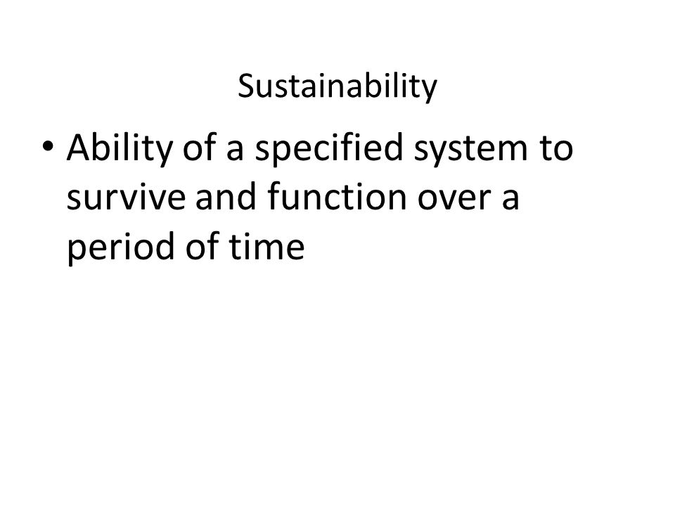 Sustainability Ability of a specified system to survive and function over a period of time