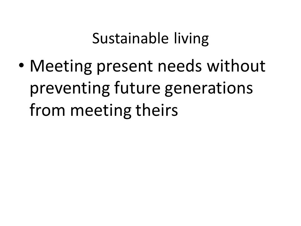 Sustainable living Meeting present needs without preventing future generations from meeting theirs