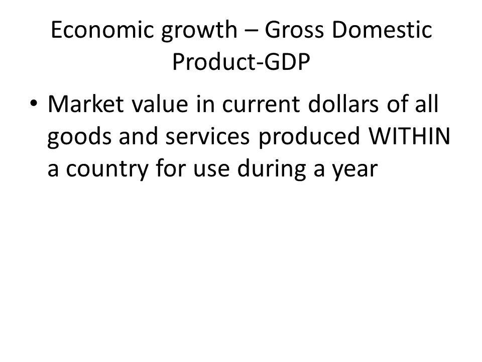 Economic growth – Gross Domestic Product-GDP Market value in current dollars of all goods and services produced WITHIN a country for use during a year