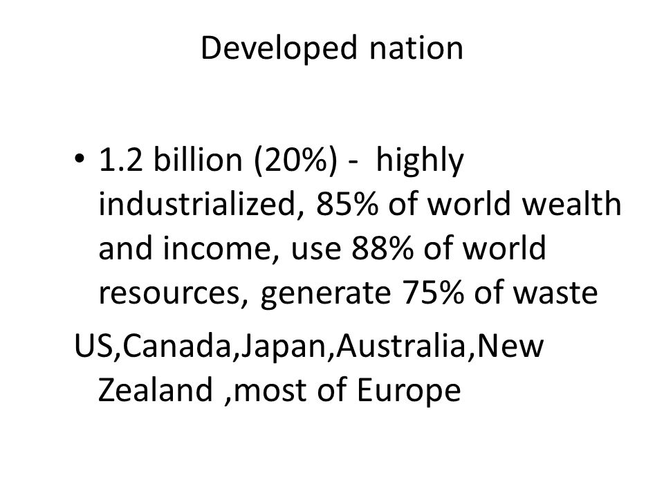 Developed nation 1.2 billion (20%) - highly industrialized, 85% of world wealth and income, use 88% of world resources, generate 75% of waste US,Canad