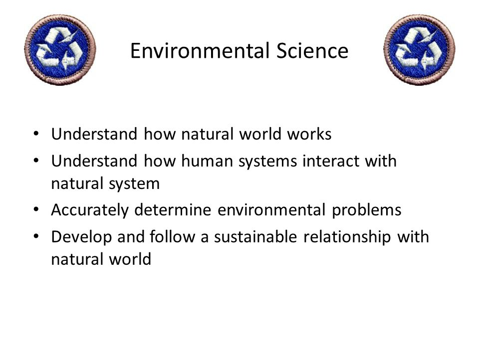 Environmental Science Understand how natural world works Understand how human systems interact with natural system Accurately determine environmental
