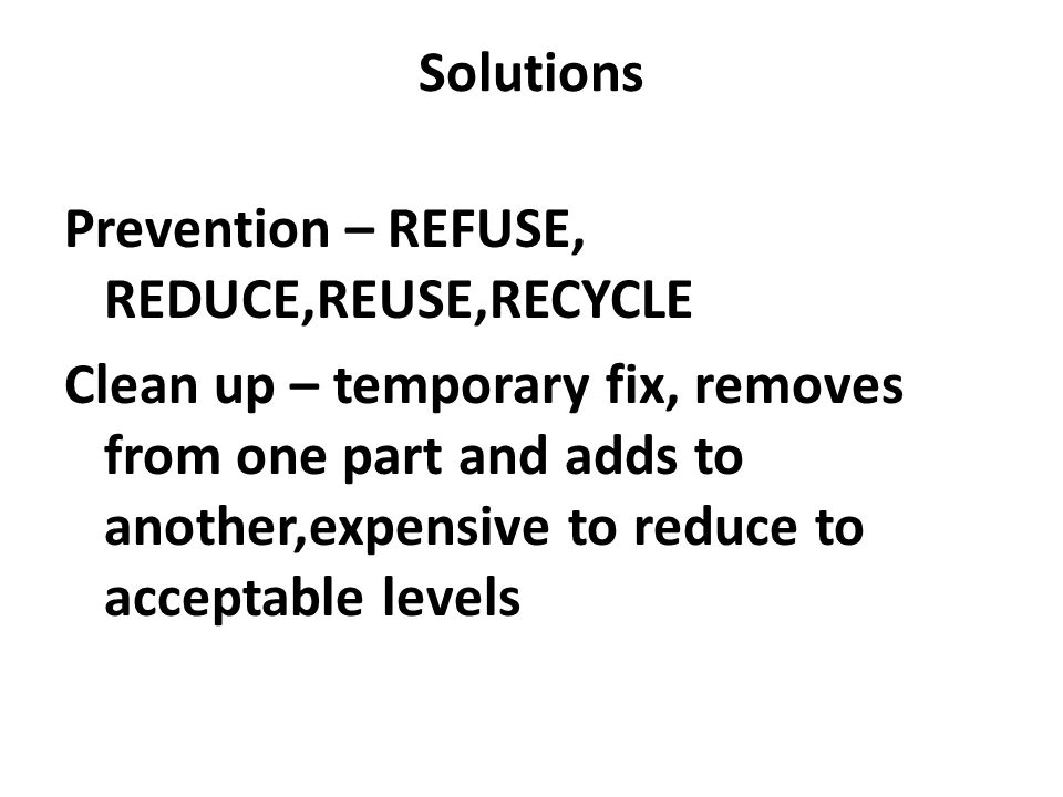 Solutions Prevention – REFUSE, REDUCE,REUSE,RECYCLE Clean up – temporary fix, removes from one part and adds to another,expensive to reduce to accepta