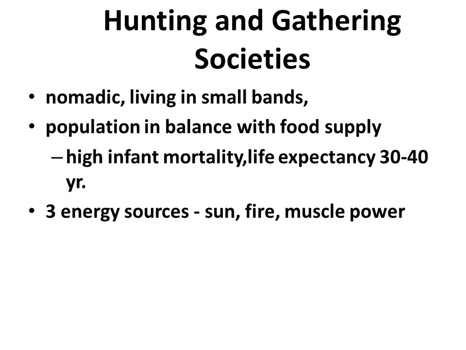 Hunting and Gathering Societies nomadic, living in small bands, population in balance with food supply – high infant mortality,life expectancy 30-40 y