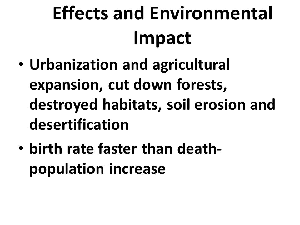 Effects and Environmental Impact Urbanization and agricultural expansion, cut down forests, destroyed habitats, soil erosion and desertification birth