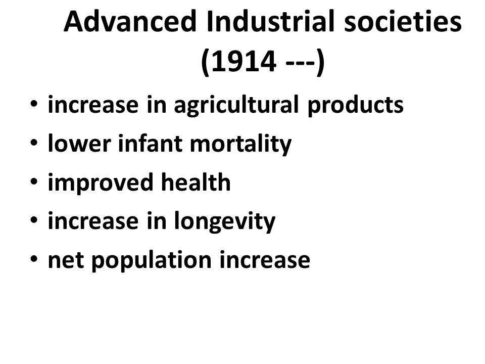 Advanced Industrial societies (1914 ---) increase in agricultural products lower infant mortality improved health increase in longevity net population