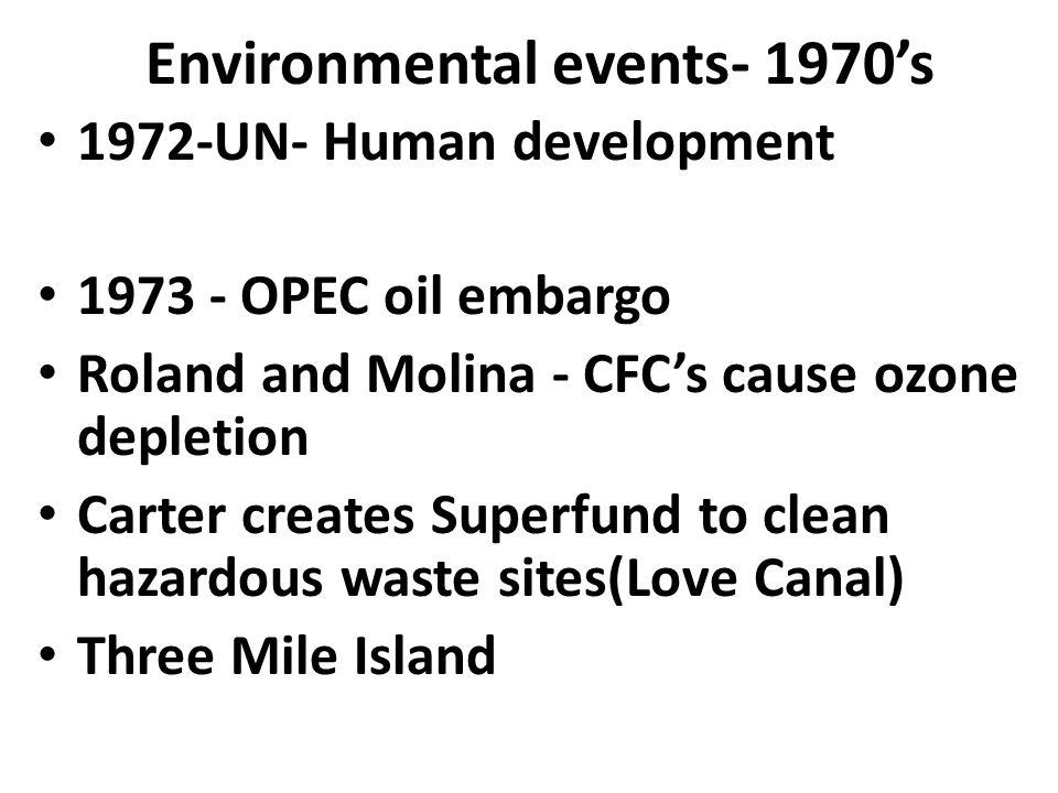 Environmental events- 1970's 1972-UN- Human development 1973 - OPEC oil embargo Roland and Molina - CFC's cause ozone depletion Carter creates Superfu