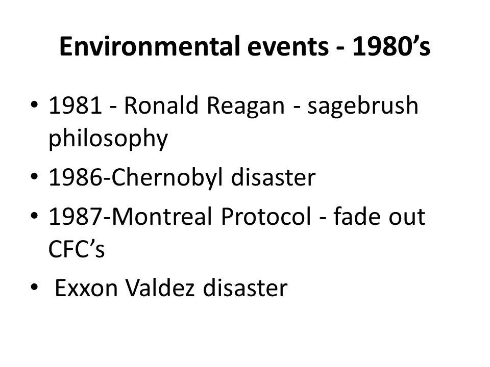 Environmental events - 1980's 1981 - Ronald Reagan - sagebrush philosophy 1986-Chernobyl disaster 1987-Montreal Protocol - fade out CFC's Exxon Valdez