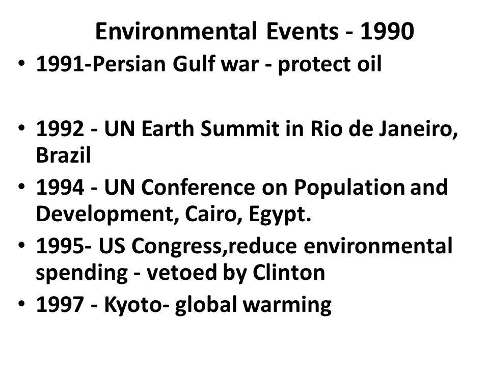 Environmental Events - 1990 1991-Persian Gulf war - protect oil 1992 - UN Earth Summit in Rio de Janeiro, Brazil 1994 - UN Conference on Population an