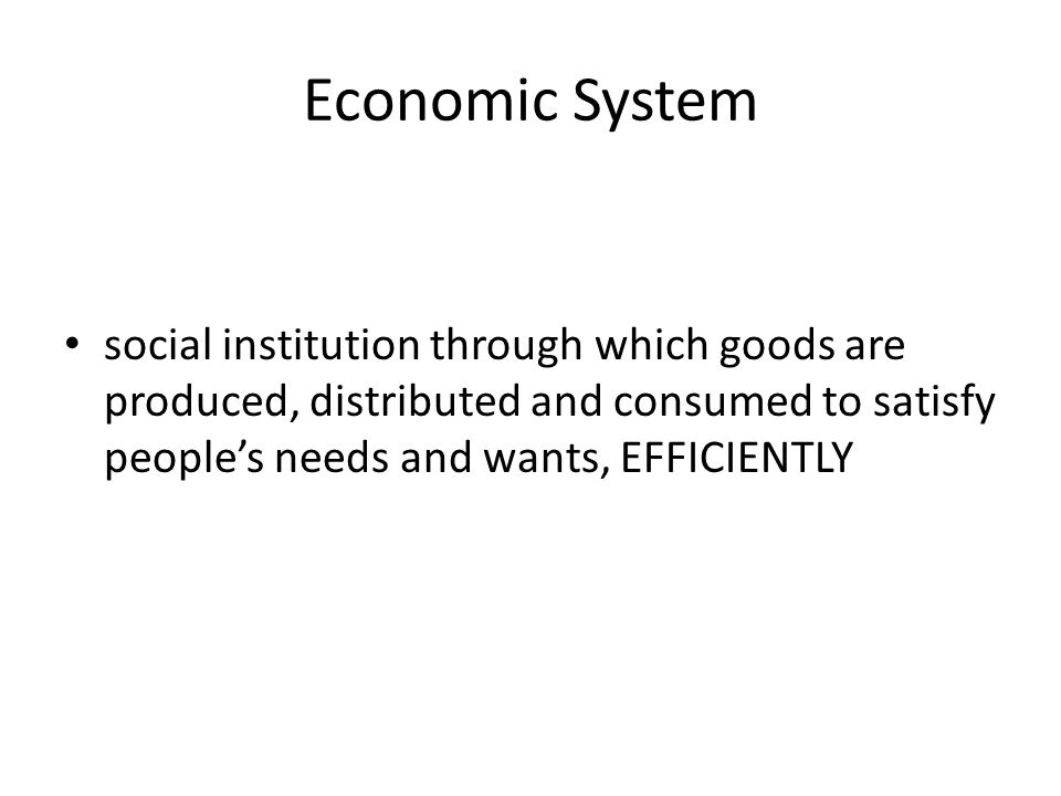 Economic System social institution through which goods are produced, distributed and consumed to satisfy people's needs and wants, EFFICIENTLY
