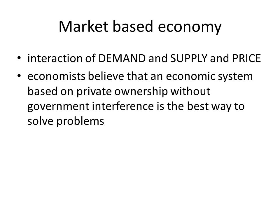 Market based economy interaction of DEMAND and SUPPLY and PRICE economists believe that an economic system based on private ownership without governme