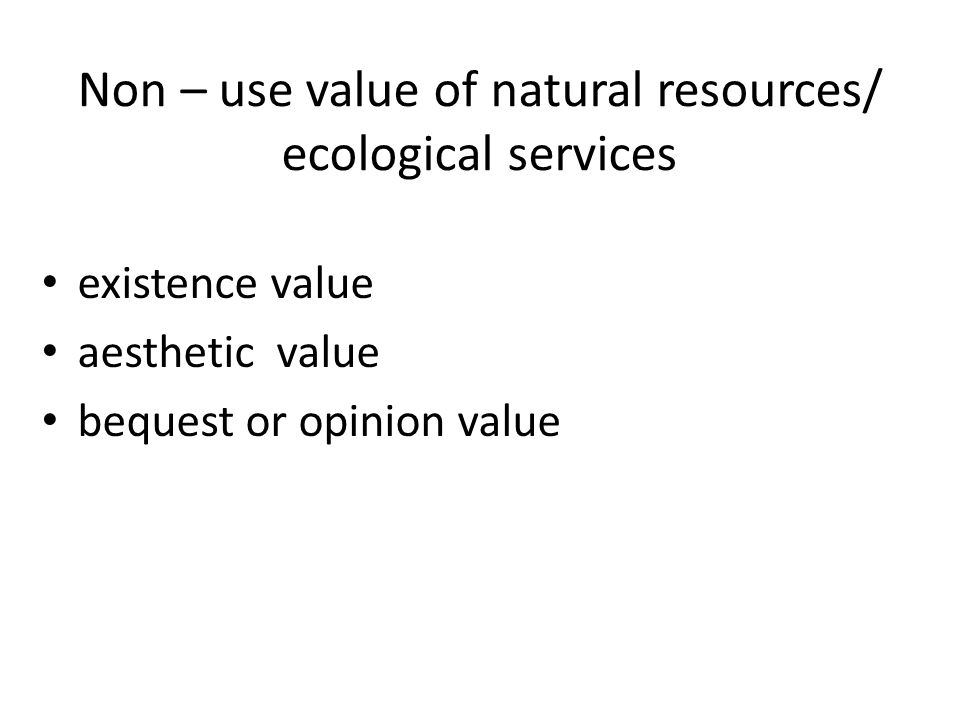 Non – use value of natural resources/ ecological services existence value aesthetic value bequest or opinion value