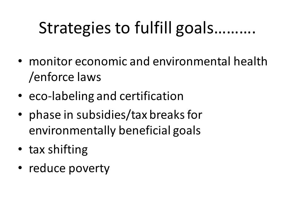 Strategies to fulfill goals………. monitor economic and environmental health /enforce laws eco-labeling and certification phase in subsidies/tax breaks f