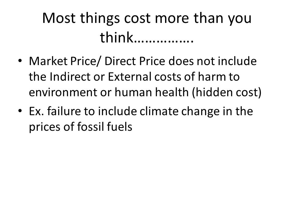 Most things cost more than you think……………. Market Price/ Direct Price does not include the Indirect or External costs of harm to environment or human