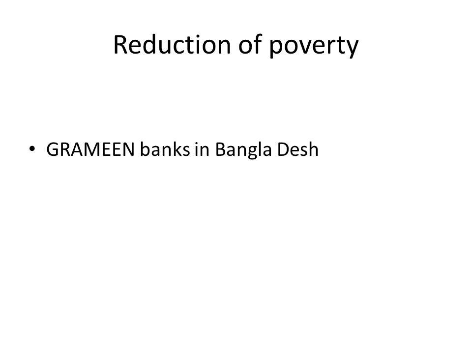 Reduction of poverty GRAMEEN banks in Bangla Desh