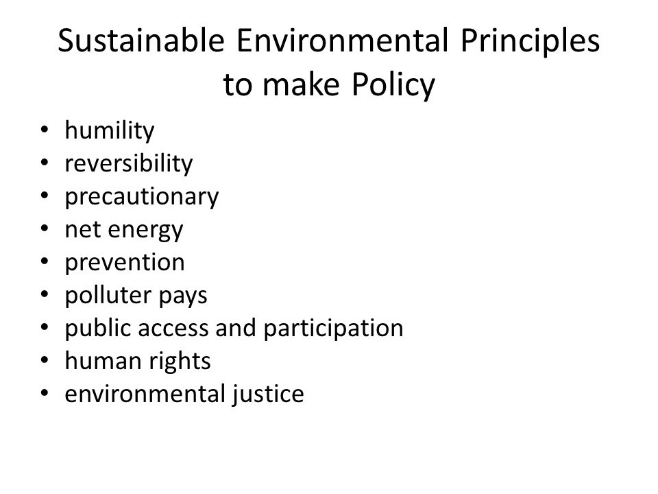 Sustainable Environmental Principles to make Policy humility reversibility precautionary net energy prevention polluter pays public access and partici