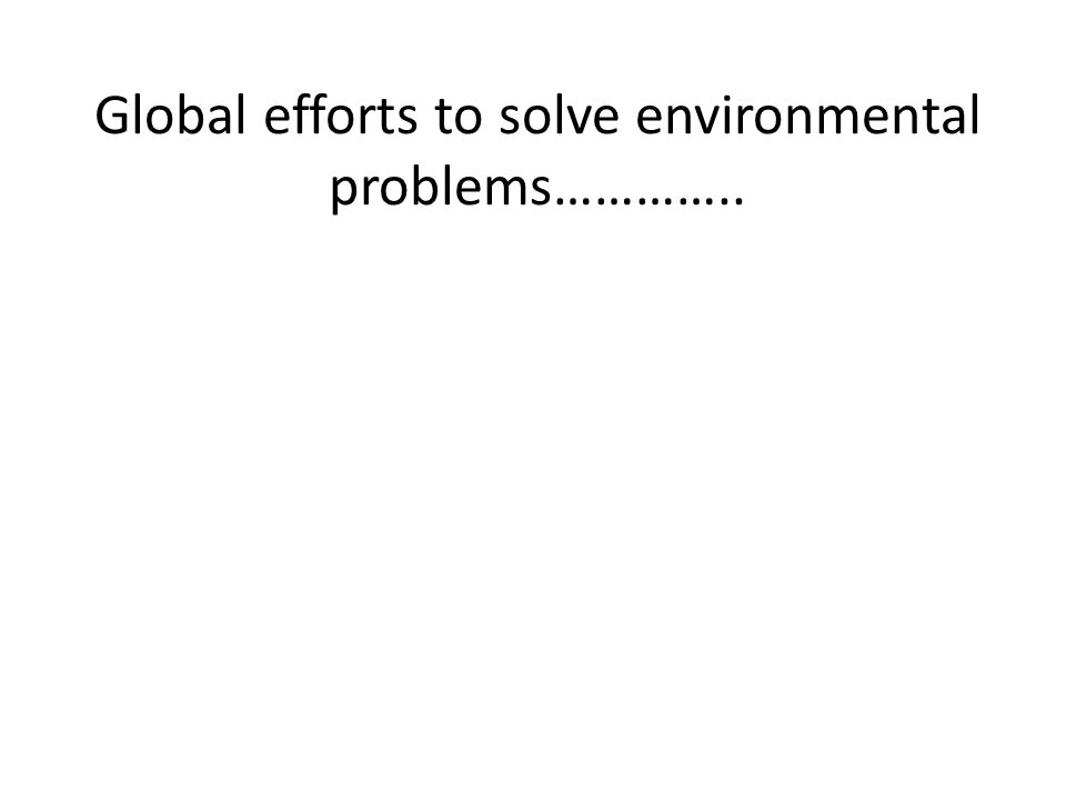 Global efforts to solve environmental problems…………..