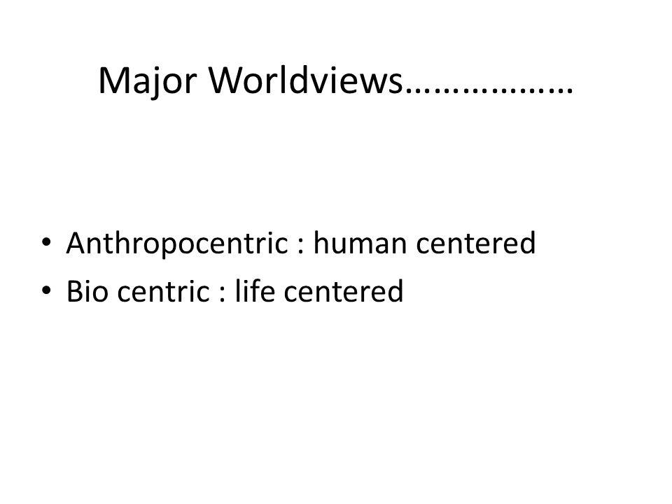 Major Worldviews……………… Anthropocentric : human centered Bio centric : life centered